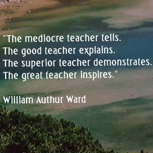 A mediocre teacher tells; the good teacher explains; the superior teacher demonstrates; the great teacher inspires - William Arthur Ward